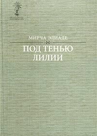 Под тенью лилии. Избранные произведения, объединенные общей метафизической проблематикой. Мирча Элиаде