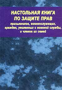 Настольная книга по защите прав призывников, военнослужащих, граждан, уволенных с военной службы, и членов их семей