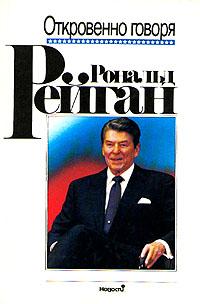Рональд Рейган. Откровенно говоря. Избранные речи