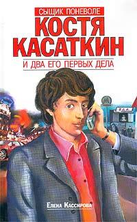 Сыщик поневоле Костя Касаткин и два его первых дела