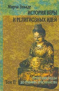 История веры и религиозных идей. Том II. От Гаутамы Будды до триумфа христианства. Мирча Элиаде