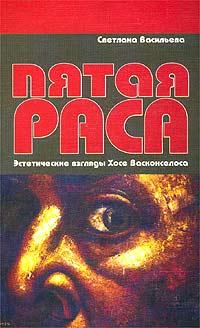 Пятая раса. Эстетические взгляды Хосе Васконселоса ( 5-89329-606-0 )
