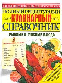 Полный рецептурный кулинарный справочник. Рыбные и мясные блюда