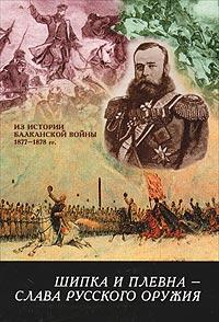 Шипка и Плевна - слава русского оружия. Из истории Балканской войны 1877-1878 гг.