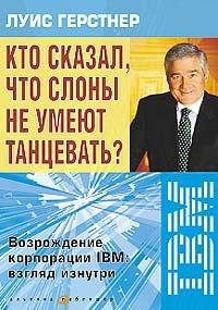 Книга Кто сказал, что слоны не умеют танцевать? Возрождение корпорации IBM: взгляд изнутри