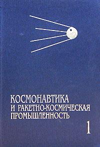 Космонавтика и ракетно-космическая промышленность. Книга 1. Зарождение и становление (1946-1975)