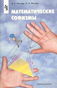 Математические софизмы. Правдоподобные рассуждения, приводящие к ошибочным утверждениям. Книга для учащихся 7-11 классов