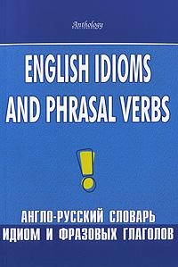 English Idioms and Phrasal Verbs / Англо-русский словарь идиом и фразовых глаголов ( 978-5-94962-012-0 )