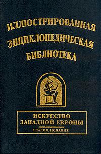 Иллюстрированная энциклопедическая библиотека. Искусство Западной Европы. Италия, Испания