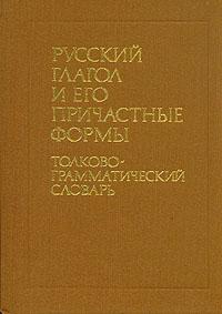 Русский глагол и его причастные формы. Толково-грамматический словарь
