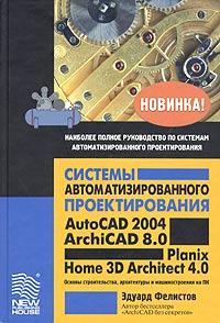 Системы автоматизированного проектирования AutoCAD 2004, ArchiCAD 8.0, Planix Home 3D Architect 4.0. Основы строительства, архитектуры и машиностроения на ПК