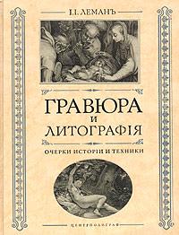 Гравюра и литография. Очерки истории и техники. Составитель И. И. Леман