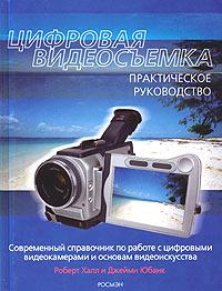 Цифровая видеосъемка. Практическое руководство. Роберт Халл, Джейми Юбанк