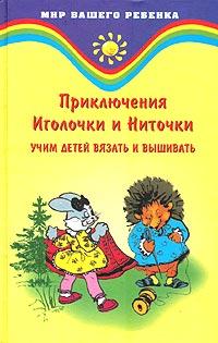 Учим детей вязать и вышивать. Приключения Иголочки и Ниточки