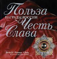 Польза. Честь. Слава. Награды России / Benefit: Honour: Glory: Russian Decoration