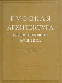 Русская архитектура первой половины XVIII века. Исследования и материалы