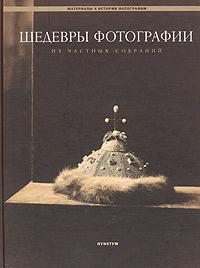 Шедевры фотографии из частных собраний. Русская фотография 1849-1918