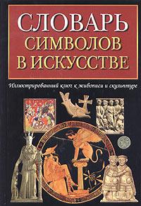 Словарь символов в искусстве ( 5-17-018510-3, 5-271-06309-7, 1-900131-89-7 )