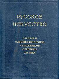 Русское искусство. Очерки о жизни и творчестве художников середины XIX века