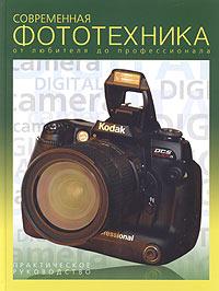 Современная фототехника: от любителя до профессионала. Практическое руководство