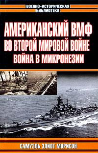 Американский ВМФ во Второй мировой войне. Война в Микронезии ( 5-17-018705-X, 5-9578-0897-0, 5-7921-0671-1 )
