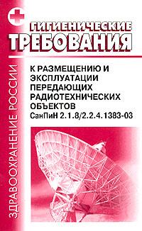 Гигиенические требования к размещению и эксплуатации передающих радиотехнических объектов СанПиН 2.1.8/2.2.4.1383-03 ( 5-93630-421-3 )