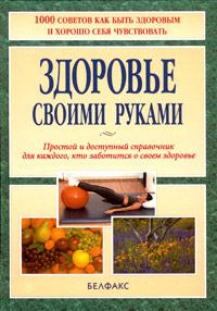 Здоровье своими руками. Простой и доступный справочник для каждого, кто заботится о своем здоровье