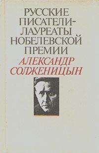 Русские писатели - лауреаты Нобелевской премии: Александр Солженицын