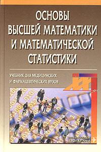 Основы высшей математики и математической статистики12296407В учебнике изложен курс высшей математики фармацевтического факультета, включающий основные элементарные функции, дифференциальное исчисление функции одной переменной, элементы дифференциального исчисления функций нескольких переменных, интегральное исчисление функции одной переменной, дифференциальные уравнения первого и второго порядка, основы теории вероятностей и математической статистики. Учебник содержит подробные пояснения теоретического материала, а также большое количество примеров и задач. Предназначен для студентов медицинских и фармацевтических вузов.