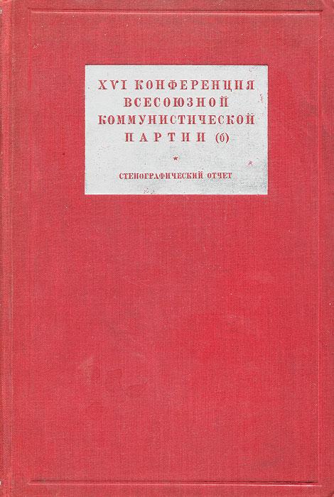 XVI Конференция Всесоюзной Коммунистической Партии (б). Стенографический отчет