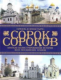 Сорок сороков. Краткая иллюстрированная история всех московских храмов. В 4 томах. Том 1. Кремль и монастыри