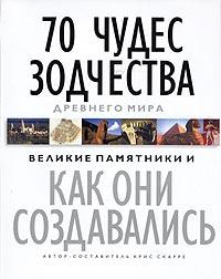 70 чудес зодчества Древнего мира. Великие памятники и как они создавались. Крис Скарре