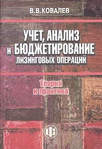 Учет, анализ и бюджетирование лизинговых операций: теория и практика. В. В. Ковалев