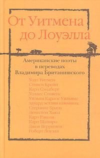От Уитмена до Лоуэлла. Американские поэты в переводах Владимира Британишского