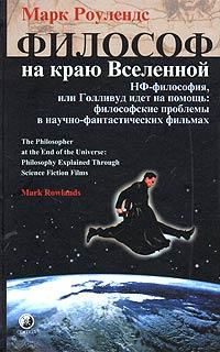 Философ на краю Вселенной. НФ-философия, или Голливуд идет на помощь: философские проблемы в научно-фантастических фильмах. Марк Роулендс