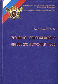 Уголовно-правовая охрана авторских и смежных прав, Ю. В. Трунцевский