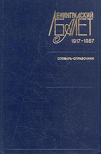 Ленинградский балет 1917 - 1987. Словарь-справочник