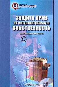 Защита прав на интеллектуальную собственность. Авторские и смежные права, изобретательские и патентные права, права на средства индивидуализации. Практическое руководство