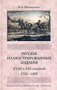 Русские иллюстрированные издания XVIII и XIX столетий (1720-1870). Библиографический опыт. В. А. Верещагин