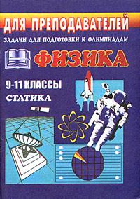 Физика. 9-11 классы. Статика. Задания для подготовки к олимпиадам ( 5-7057-0424-0 )