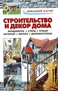 Строительство и декор дома. Фундаменты. Стены. Крыши. Интерьер. Металл. Домовая резьба
