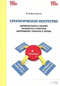 Стратегическое искусство: целеполагание в бизнесе, разработка стратагем, воплощение замысла в жизнь ( 5-9677-0001-3 )