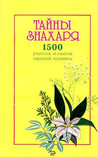 Тайны знахаря. 1500 рецептов и советов народной медицины