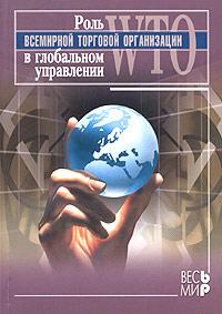 Роль Всемирной торговой организации в глобальном управлении ( 5-7777-0320-8 )