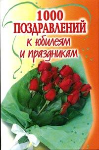 1000 поздравлений к юбилеям и праздникам