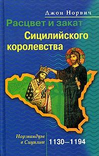 Расцвет и закат Сицилийского королевства. Нормандцы в Сицилии. 1130-1194 ( 5-9524-1752-3 )