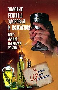 Золотые рецепты здоровья и исцеления. Опыт лучших целителей России