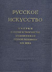 Русское искусство. Очерки о жизни и творчестве художников первой половины XIX века