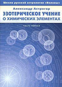 Эзотерическое учение о химических элементах. Часть первая. Александр Астрогор