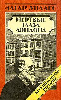 Эдгар Уоллес. Криминальные романы. В трех томах. Мертвые глаза Лондона